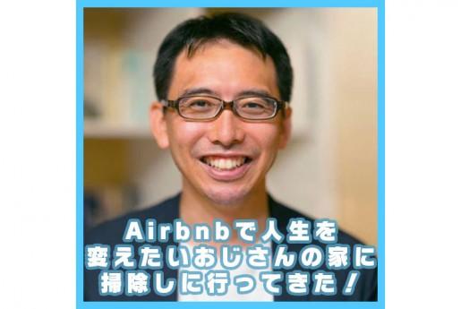 Airbnbで人生を変えたいおじさんの家に掃除しに行ってきた!〜エアログ